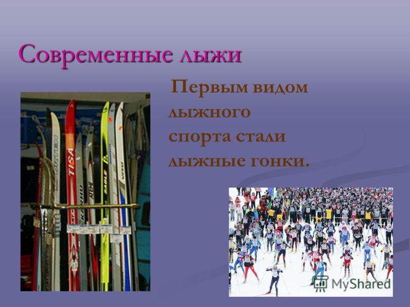 Современные лыжи Первым видом лыжного спорта стали лыжные гонки.