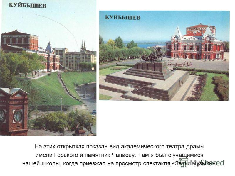 На этих открытках показан вид академического театра драмы имени Горького и памятник Чапаеву. Там я был с учащимися нашей школы, когда приезжал на просмотр спектакля «Звуки музыки».