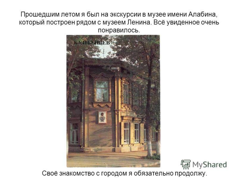Прошедшим летом я был на экскурсии в музее имени Алабина, который построен рядом с музеем Ленина. Всё увиденное очень понравилось. Своё знакомство с городом я обязательно продолжу.