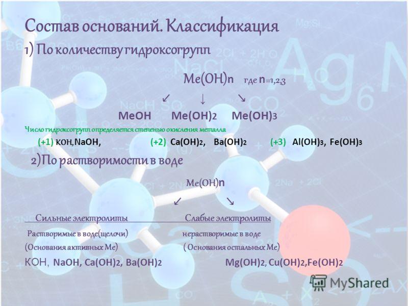 Состав оснований. Классификация 1) По количеству гидроксогрупп Ме(ОН) n где n =1,2,3 MeOH Me(OH) 2 Me(OH) 3 Число гидроксогрупп определяется степенью окисления металла (+1) КОН, NaOH, (+2) Ca(OH) 2, Ba(OH) 2 (+3) Al(OH) 3, Fe(OH) 3 2)По растворимости