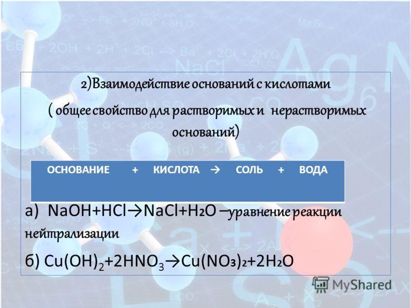 2)Взаимодействие оснований с кислотами ( общее свойство для растворимых и нерастворимых оснований) а) NaOH+HClNaCl+H 2 O – уравнение реакции нейтрализации б) Cu(OH) 2 +2HNO 3Cu(NO 3 ) 2 +2H 2 O ОСНОВАНИЕ + КИСЛОТА СОЛЬ + ВОДА