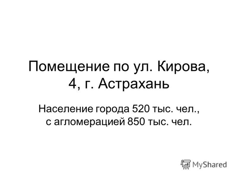 Помещение по ул. Кирова, 4, г. Астрахань Население города 520 тыс. чел., с агломерацией 850 тыс. чел.