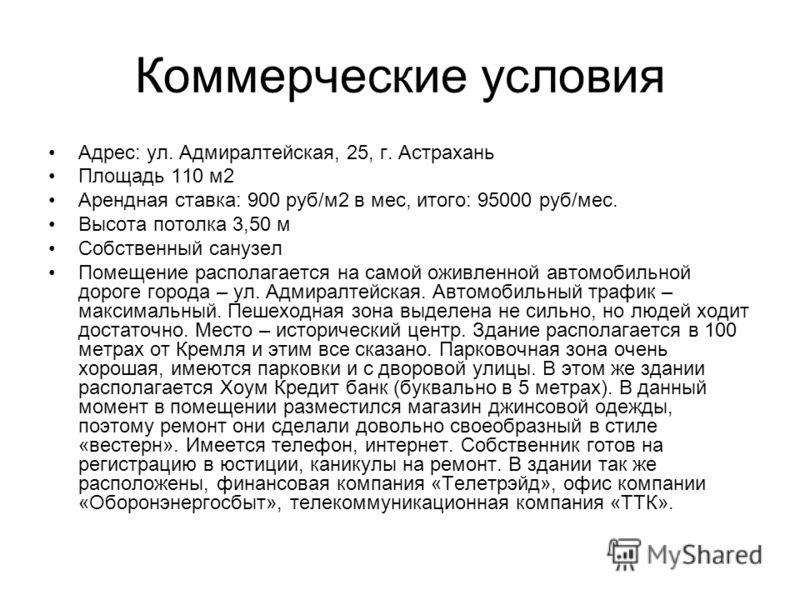 Коммерческие условия Адрес: ул. Адмиралтейская, 25, г. Астрахань Площадь 110 м2 Арендная ставка: 900 руб/м2 в мес, итого: 95000 руб/мес. Высота потолка 3,50 м Собственный санузел Помещение располагается на самой оживленной автомобильной дороге города