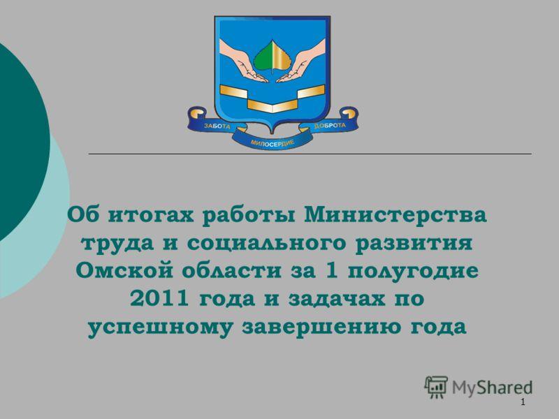1 Об итогах работы Министерства труда и социального развития Омской области за 1 полугодие 2011 года и задачах по успешному завершению года