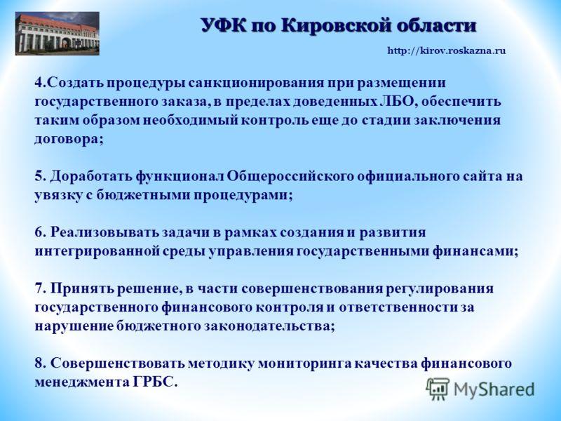 http://kirov.roskazna.ru УФК по Кировской области УФК по Кировской области 4.Создать процедуры санкционирования при размещении государственного заказа, в пределах доведенных ЛБО, обеспечить таким образом необходимый контроль еще до стадии заключения