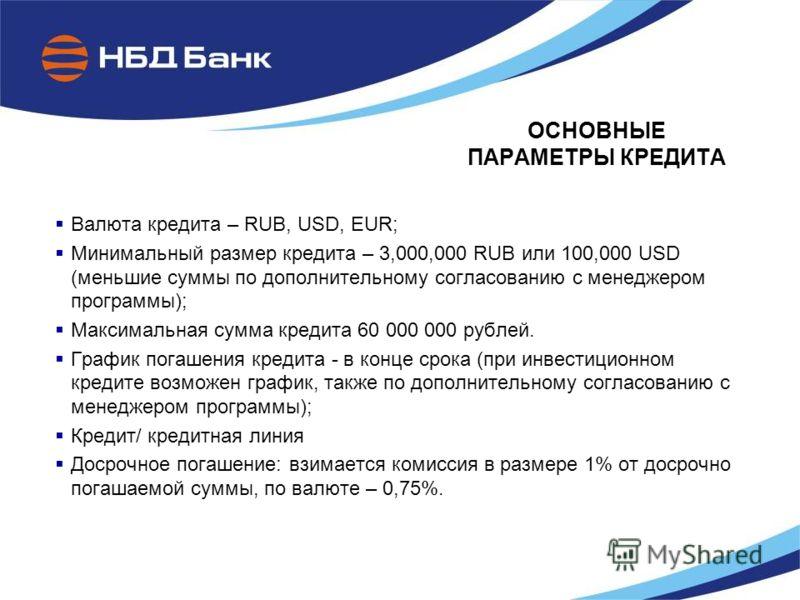 ОСНОВНЫЕ ПАРАМЕТРЫ КРЕДИТА Валюта кредита – RUB, USD, EUR; Минимальный размер кредита – 3,000,000 RUB или 100,000 USD (меньшие суммы по дополнительному согласованию с менеджером программы); Максимальная сумма кредита 60 000 000 рублей. График погашен