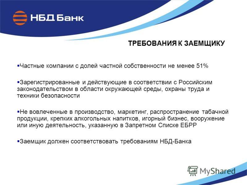 ТРЕБОВАНИЯ К ЗАЕМЩИКУ Частные компании с долей частной собственности не менее 51% Зарегистрированные и действующие в соответствии с Российским законодательством в области окружающей среды, охраны труда и техники безопасности Не вовлеченные в производ