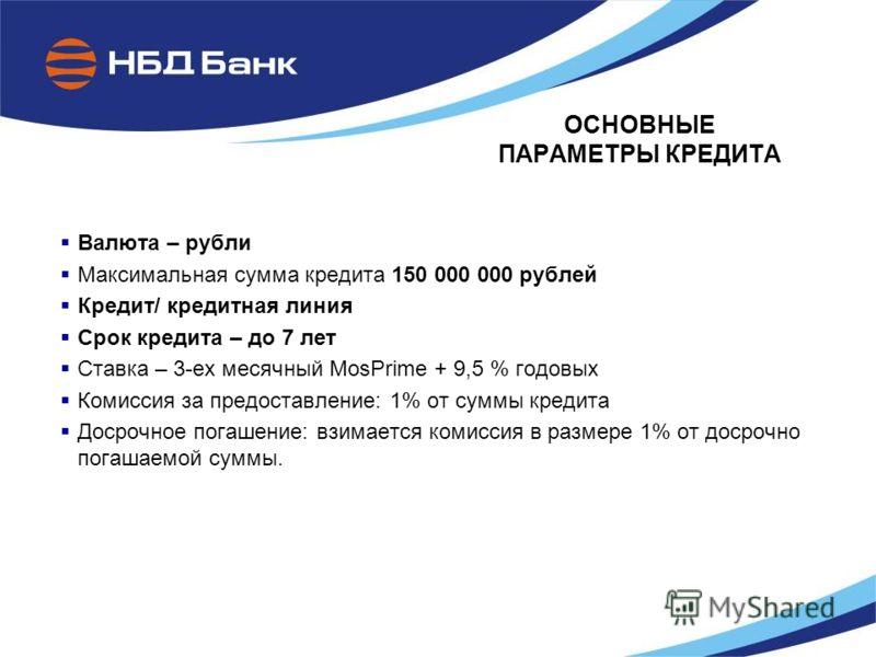 ОСНОВНЫЕ ПАРАМЕТРЫ КРЕДИТА Валюта – рубли Максимальная сумма кредита 150 000 000 рублей Кредит/ кредитная линия Срок кредита – до 7 лет Ставка – 3-ех месячный MosPrime + 9,5 % годовых Комиссия за предоставление: 1% от суммы кредита Досрочное погашени
