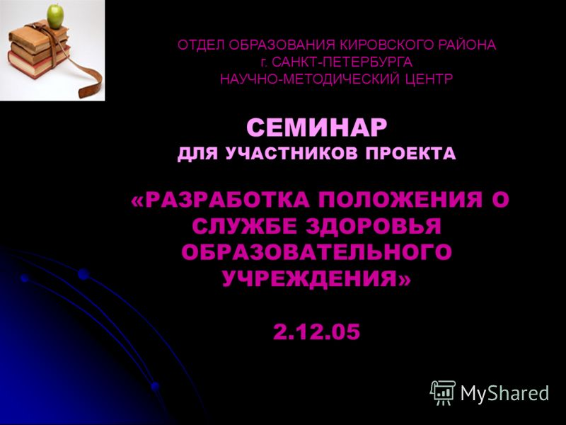 СЕМИНАР ДЛЯ УЧАСТНИКОВ ПРОЕКТА «РАЗРАБОТКА ПОЛОЖЕНИЯ О СЛУЖБЕ ЗДОРОВЬЯ ОБРАЗОВАТЕЛЬНОГО УЧРЕЖДЕНИЯ» 2.12.05 ОТДЕЛ ОБРАЗОВАНИЯ КИРОВСКОГО РАЙОНА г. САНКТ-ПЕТЕРБУРГА НАУЧНО-МЕТОДИЧЕСКИЙ ЦЕНТР