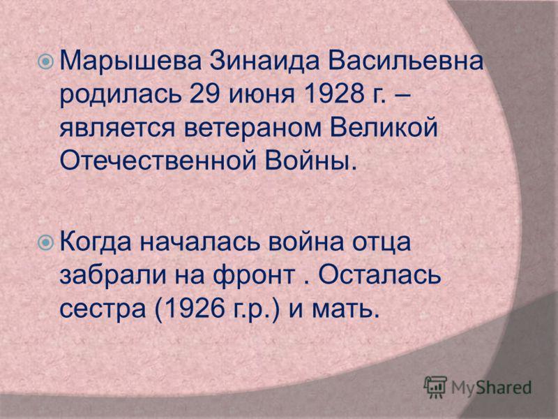 Марышева Зинаида Васильевна родилась 29 июня 1928 г. – является ветераном Великой Отечественной Войны. Когда началась война отца забрали на фронт. Осталась сестра (1926 г.р.) и мать.