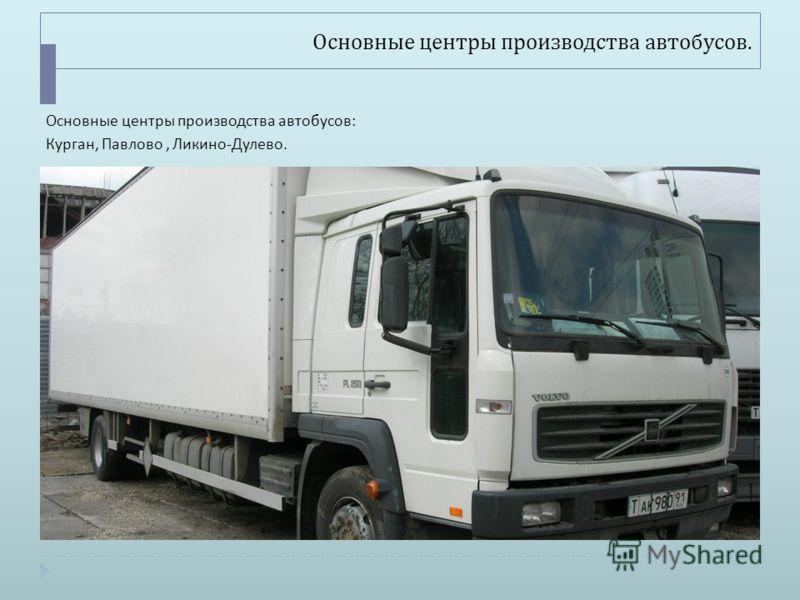 Основные центры производства автобусов. Основные центры производства автобусов : Курган, Павлово, Ликино - Дулево.