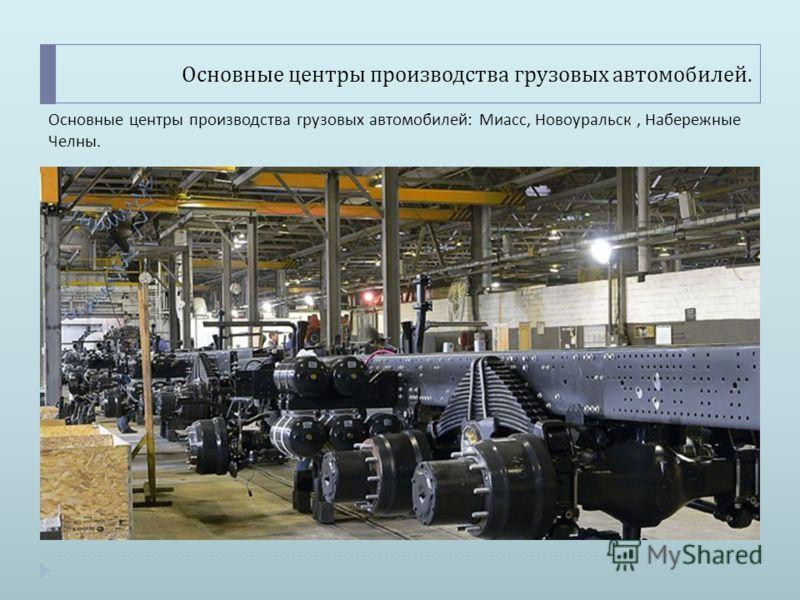 Основные центры производства грузовых автомобилей. Основные центры производства грузовых автомобилей : Миасс, Новоуральск, Набережные Челны.