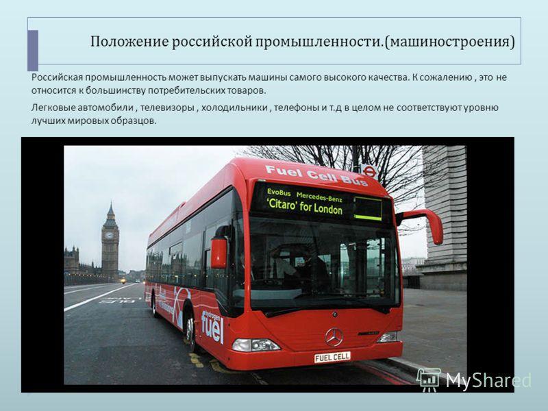 Положение российской промышленности.( машиностроения ) Российская промышленность может выпускать машины самого высокого качества. К сожалению, это не относится к большинству потребительских товаров. Легковые автомобили, телевизоры, холодильники, теле