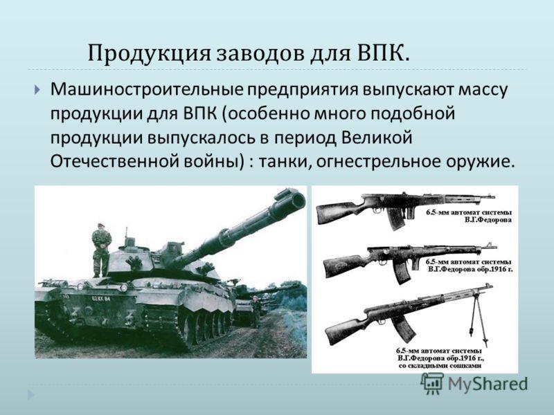 Продукция заводов для ВПК. Машиностроительные предприятия выпускают массу продукции для ВПК ( особенно много подобной продукции выпускалось в период Великой Отечественной войны ) : танки, огнестрельное оружие.