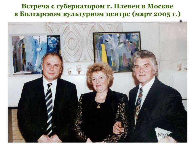 Встреча с губернатором г. Плевен в Москве в Болгарском культурном центре (март 2005 г.)