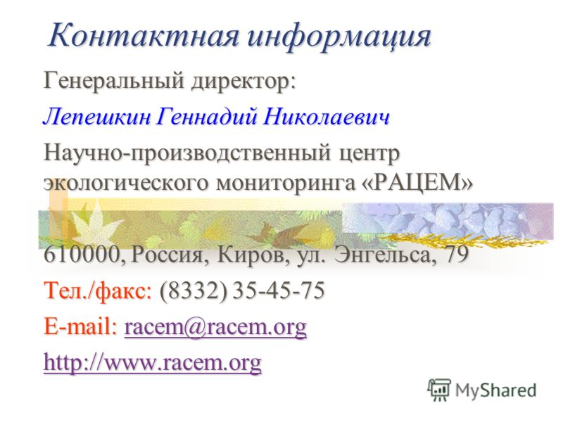 Контактная информация Генеральный директор: Лепешкин Геннадий Николаевич Научно-производственный центр экологического мониторинга «РАЦЕМ» 610000, Россия, Киров, ул. Энгельса, 79 Тел./факс: (8332) 35-45-75 E-mail: racem@racem.org racem@racem.org http: