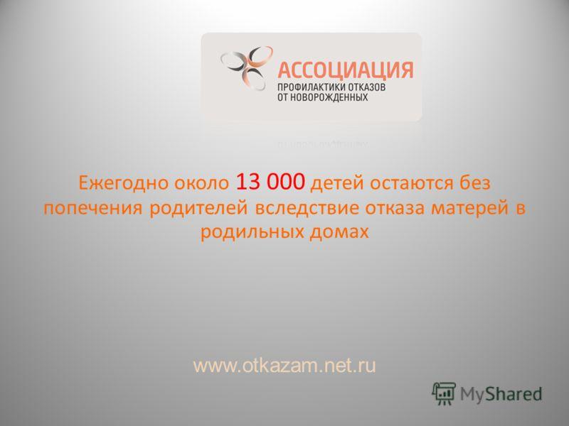 Ежегодно около 13 000 детей остаются без попечения родителей вследствие отказа матерей в родильных домах www.otkazam.net.ru