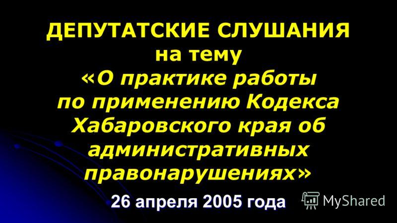 ДЕПУТАТСКИЕ СЛУШАНИЯ на тему «О практике работы по применению Кодекса Хабаровского края об административных правонарушениях» 26 апреля 2005 года