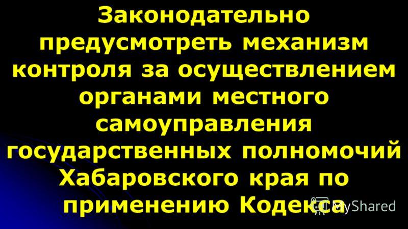 Законодательно предусмотреть механизм контроля за осуществлением органами местного самоуправления государственных полномочий Хабаровского края по применению Кодекса