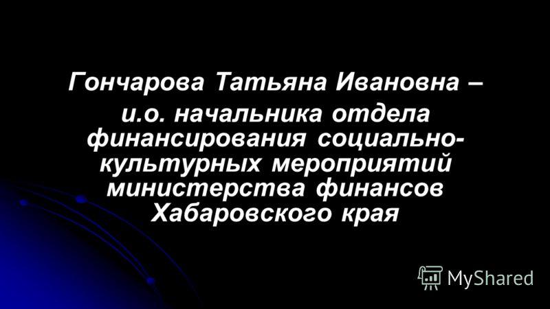 Гончарова Татьяна Ивановна – и.о. начальника отдела финансирования социально- культурных мероприятий министерства финансов Хабаровского края