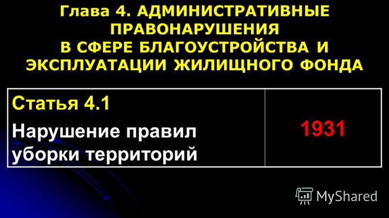 Глава 4. АДМИНИСТРАТИВНЫЕ ПРАВОНАРУШЕНИЯ В СФЕРЕ БЛАГОУСТРОЙСТВА И ЭКСПЛУАТАЦИИ ЖИЛИЩНОГО ФОНДА Статья 4.1 Нарушение правил уборки территорий 1931