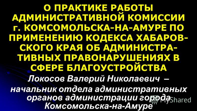 О ПРАКТИКЕ РАБОТЫ АДМИНИСТРАТИВНОЙ КОМИССИИ г. КОМСОМОЛЬСКА-НА-АМУРЕ ПО ПРИМЕНЕНИЮ КОДЕКСА ХАБАРОВ- СКОГО КРАЯ ОБ АДМИНИСТРА- ТИВНЫХ ПРАВОНАРУШЕНИЯХ В СФЕРЕ БЛАГОУСТРОЙСТВА Локосов Валерий Николаевич – начальник отдела административных органов админи