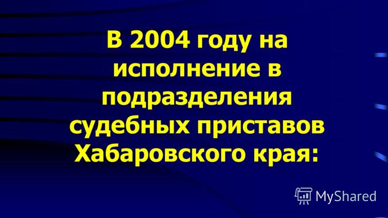 В 2004 году на исполнение в подразделения судебных приставов Хабаровского края: