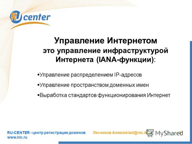 RU-CENTER - центр регистрации доменов www.nic.ru Лесников Алексей lad@nic.ru2 Управление Интернетом это управление инфраструктурой Интернета (IANA-функции): Управление распределением IP-адресов Управление пространством доменных имен Выработка стандар