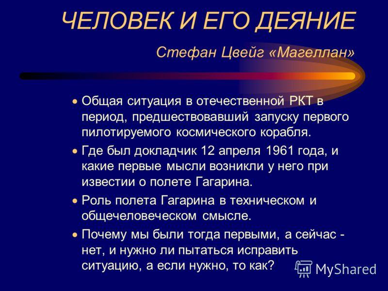 ЧЕЛОВЕК И ЕГО ДЕЯНИЕ Стефан Цвейг «Магеллан» Общая ситуация в отечественной РКТ в период, предшествовавший запуску первого пилотируемого космического корабля. Где был докладчик 12 апреля 1961 года, и какие первые мысли возникли у него при известии о