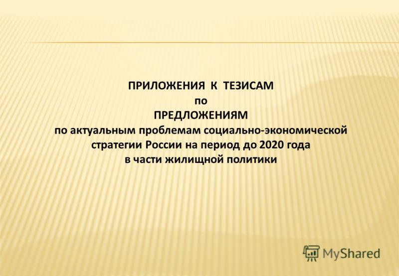 ПРИЛОЖЕНИЯ К ТЕЗИСАМ по ПРЕДЛОЖЕНИЯМ по актуальным проблемам социально-экономической стратегии России на период до 2020 года в части жилищной политики