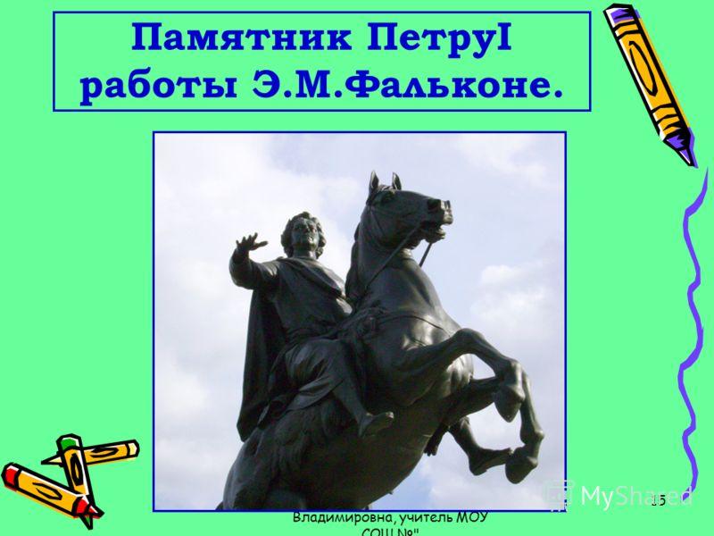 Бальчинова Венера Владимировна, учитель МОУ СОШ  15 Памятник ПетруI работы Э.М.Фальконе.
