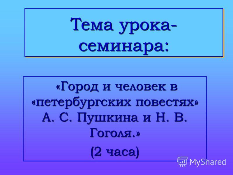 Тема урока- семинара: «Город и человек в «петербургских повестях» А. С. Пушкина и Н. В. Гоголя.» «Город и человек в «петербургских повестях» А. С. Пушкина и Н. В. Гоголя.» (2 часа)
