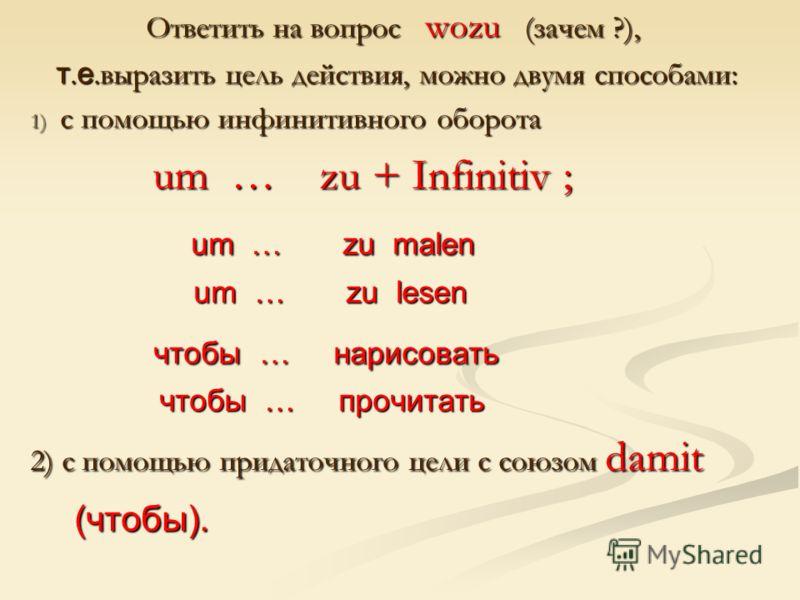 Ответить на вопрос wozu (зачем ?), Ответить на вопрос wozu (зачем ?), т. е.выразить цель действия, можно двумя способами: т. е.выразить цель действия, можно двумя способами: 1) с помощью инфинитивного оборота um … zu + Infinitiv ; um … zu + Infinitiv