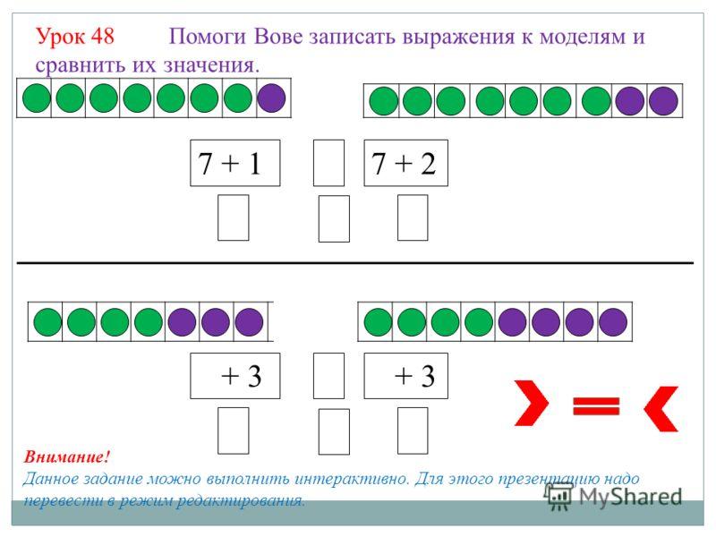 Урок 48 Помоги Вове записать выражения к моделям и сравнить их значения. 7 + 17 + 28 8 88 7 + 3 8 8 88 Внимание! Данное задание можно выполнить интерактивно. Для этого презентацию надо перевести в режим редактирования.