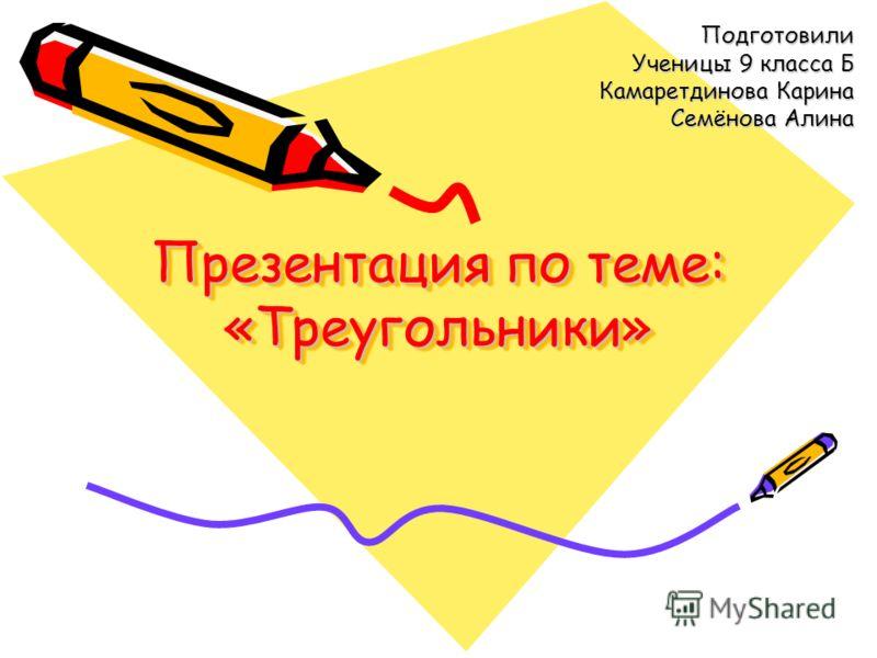 Презентация по теме: «Треугольники» Подготовили Ученицы 9 класса Б Камаретдинова Карина Семёнова Алина