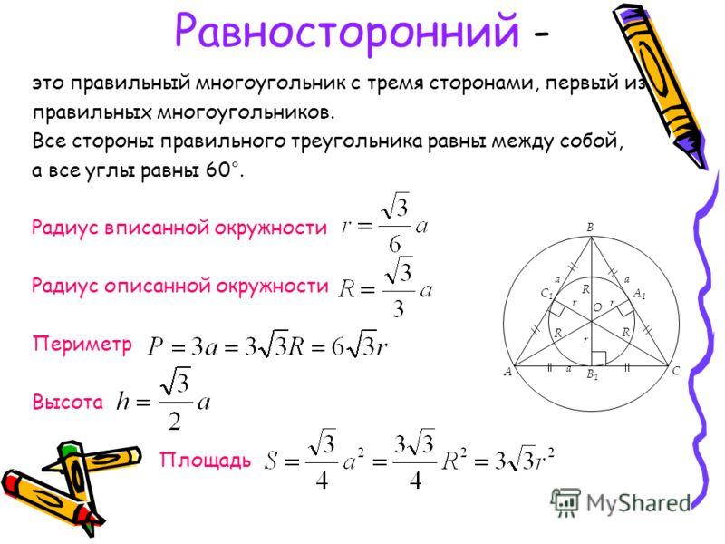 Равносторонний - это правильный многоугольник с тремя сторонами, первый из правильных многоугольников. Все стороны правильного треугольника равны между собой, а все углы равны 60°. Радиус вписанной окружности Радиус описанной окружности Периметр Высо