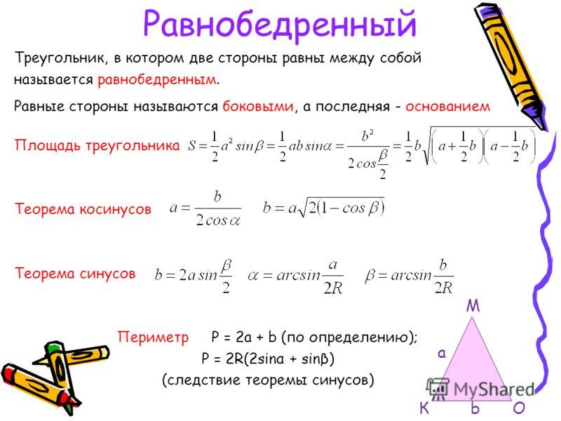 Равнобедренный Треугольник, в котором две стороны равны между собой называется равнобедренным. Равные стороны называются боковыми, а последняя - основанием Площадь треугольника Теорема косинусов Теорема синусов Периметр P = 2a + b (по определению); P