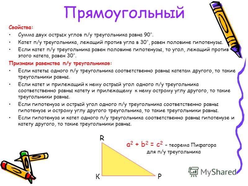 Прямоугольный Свойства: Сумма двух острых углов п/у треугольника равна 90°. Катет п/у треугольника, лежащий против угла в 30°, равен половине гипотенузы. Если катет п/у треугольника равен половине гипотенузы, то угол, лежащий против этого катета, рав