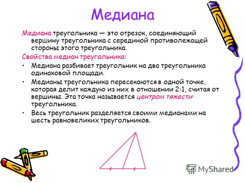 Медиана Медиана треугольника это отрезок, соединяющий вер ш ину треугольника с серединой противолежащей стороны этого треугольника. Свойства медиан треугольника: Медиана разбивает треугольник на два треугольника одинаковой площади. Медианы треугольни