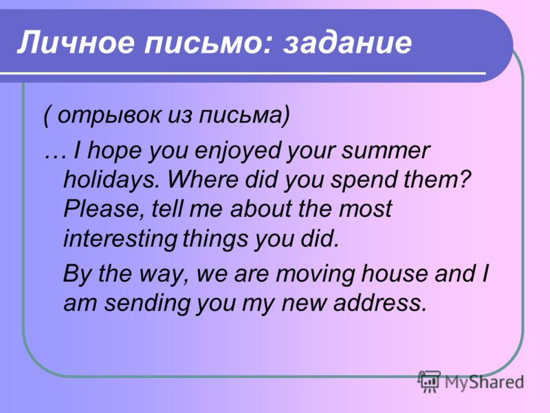 Личное письмо: задание ( отрывок из письма) … I hope you enjoyed your summer holidays. Where did you spend them? Please, tell me about the most interesting things you did. By the way, we are moving house and I am sending you my new address.