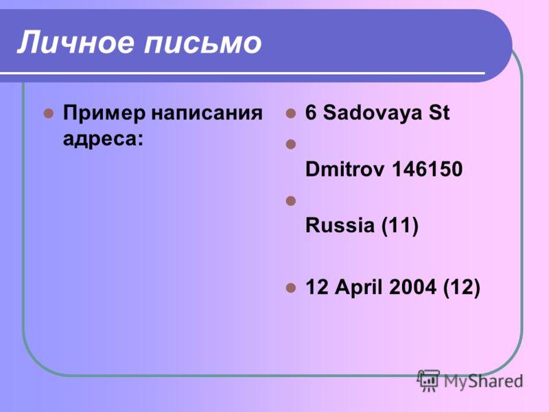 Личное письмо Пример написания адреса: 6 Sadovaya St Dmitrov 146150 Russia (11) 12 April 2004 (12)