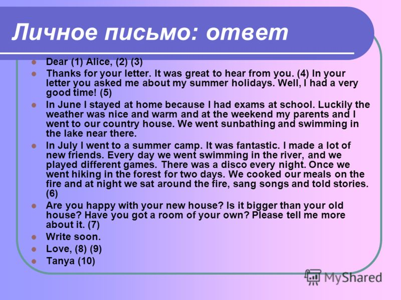 Личное письмо: ответ Dear (1) Alice, (2) (3) Thanks for your letter. It was great to hear from you. (4) In your letter you asked me about my summer holidays. Well, I had a very good time! (5) In June I stayed at home because I had exams at school. Lu