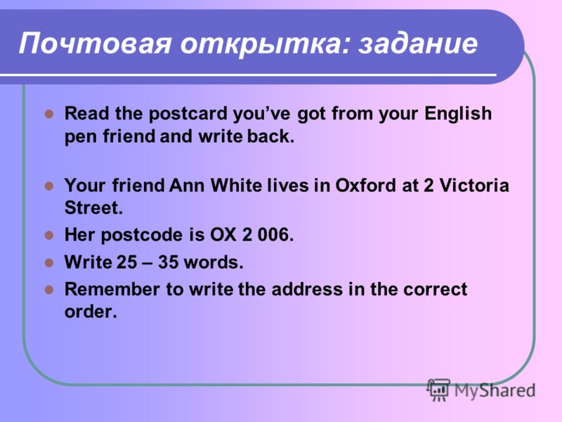 Почтовая открытка: задание Read the postcard youve got from your English pen friend and write back. Your friend Ann White lives in Oxford at 2 Victoria Street. Her postcode is OX 2 006. Write 25 – 35 words. Remember to write the address in the correc