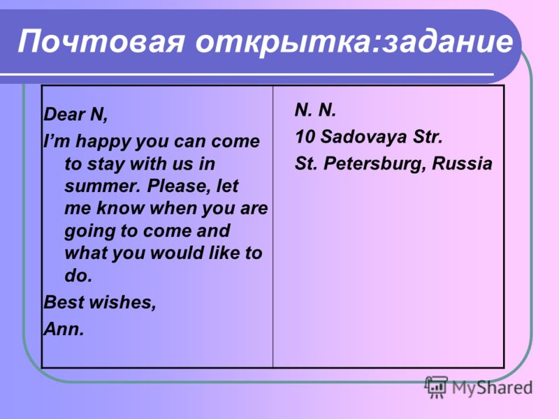Почтовая открытка:задание Dear N, Im happy you can come to stay with us in summer. Please, let me know when you are going to come and what you would like to do. Best wishes, Ann. N. 10 Sadovaya Str. St. Petersburg, Russia