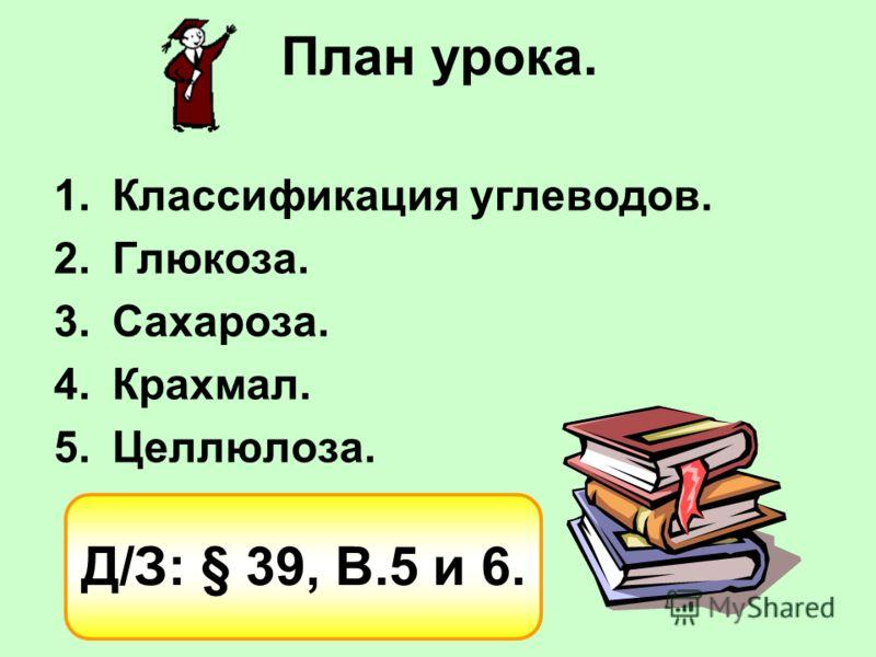 План урока. 1.Классификация углеводов. 2.Глюкоза. 3.Сахароза. 4.Крахмал. 5.Целлюлоза. Д/З: § 39, В.5 и 6.