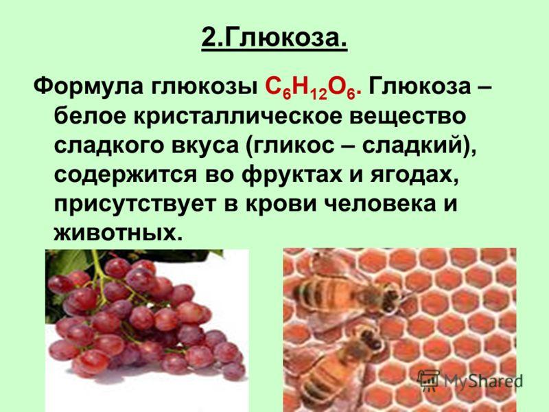 2.Глюкоза. Формула глюкозы C 6 H 12 O 6. Глюкоза – белое кристаллическое вещество сладкого вкуса (гликос – сладкий), содержится во фруктах и ягодах, присутствует в крови человека и животных.