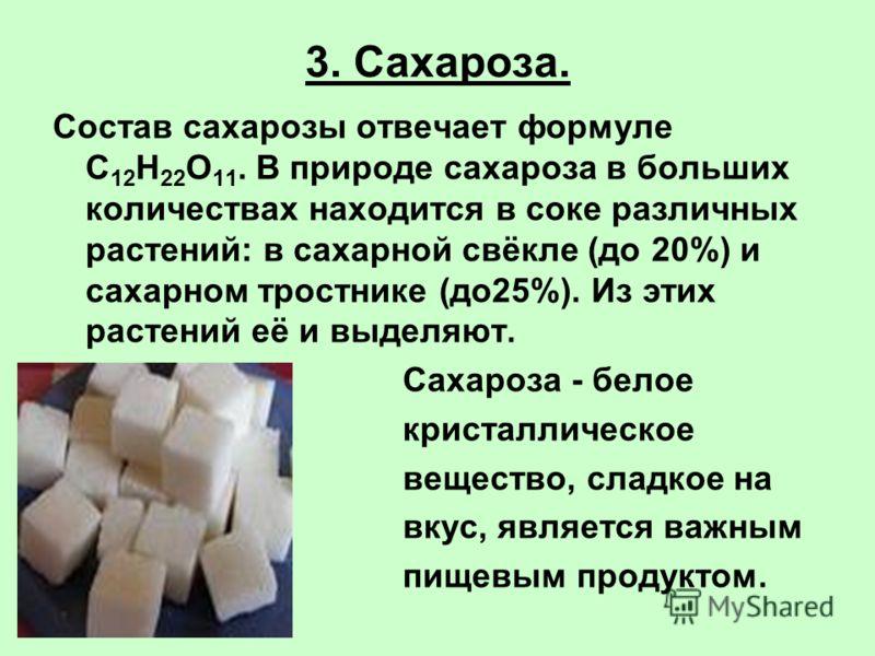 3. Сахароза. Состав сахарозы отвечает формуле С 12 Н 22 О 11. В природе сахароза в больших количествах находится в соке различных растений: в сахарной свёкле (до 20%) и сахарном тростнике (до25%). Из этих растений её и выделяют. Сахароза - белое крис