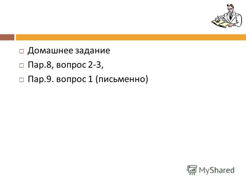 Домашнее задание Пар.8, вопрос 2-3, Пар.9. вопрос 1 ( письменно )