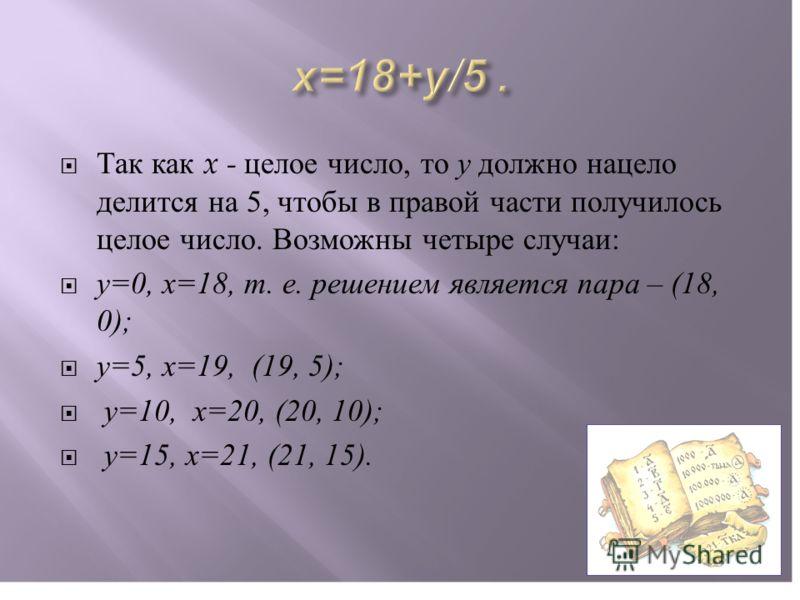 Так как x - целое число, то у должно нацело делится на 5, чтобы в правой части получилось целое число. Возможны четыре случаи : у =0, х =18, т. е. решением является пара – (18, 0); у =5, х =19, (19, 5); у =10, х =20, (20, 10); у =15, х =21, (21, 15).