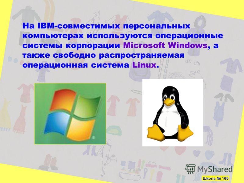 На IBM-совместимых персональных компьютерах используются операционные системы корпорации Microsoft Windows, а также свободно распространяемая операционная система Linux.
